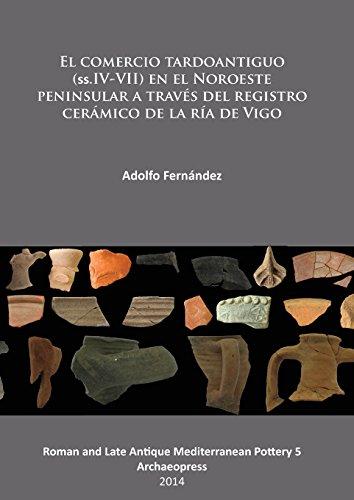 El comercio tardoantiguo (ss.IV-VII) en el Noroeste peninsular a traves del registro ceramico de la ria de Vigo (Roman and Late Antique Mediter)