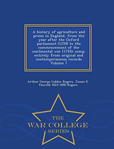 A history of agriculture and prices in England, from the year after the Oxford parliament (1259) to the commencement of the continental war (1793); ... records Volume 7 - War College Series