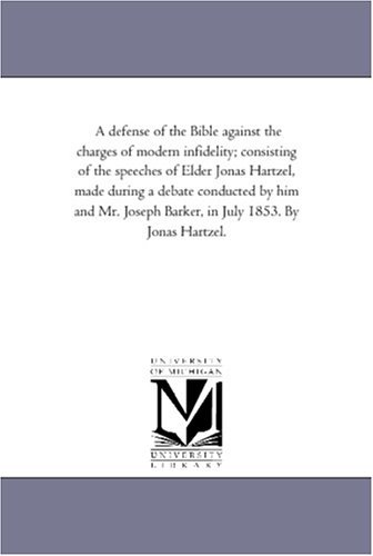 A defense of the Bible against the charges of modern infidelity; consisting of the speeches of Elder Jonas Hartzel, made during a debate conducted by ... Barker, in July 1853. By Jonas Hartzel. by Michigan Historical Reprint Series (2006-03-31)