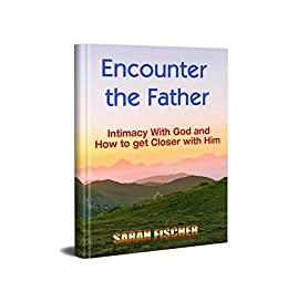 Encounter the Father: Intimacy with God and how to get closer to him (English Edition) par [Fischer, Sarah]