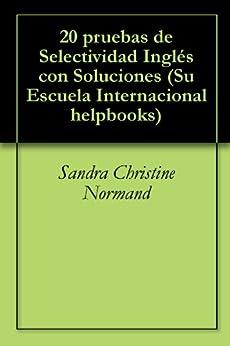 20 pruebas de Selectividad Inglés con Soluciones (Su Escuela Internacional helpbooks Book 1) (English Edition) de [Normand, Sandra Christine]
