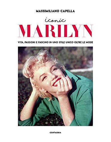 Iconic Marilyn. Vita, passioni e fascino in uno stile unico oltre le mode. Ediz. illustrata