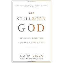 The Stillborn God: Religion, Politics, and the Modern West by Mark Lilla (2008-09-23)