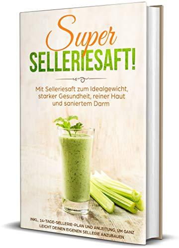 SUPER SELLERIESAFT!: Mit Selleriesaft zum Idealgewicht, starker Gesundheit, reiner Haut und saniertem Darm - inkl. 14-Tage-Sellerie-Plan und Anleitung, ... leicht deinen eigenen Sellerie anzubauen