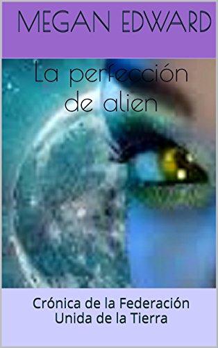 La perfección de alien: Crónica de la Federación Unida de la Tierra por Megan Edward