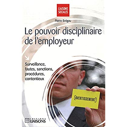 Le pouvoir disciplinaire de l'employeur: Surveillance, fautes, sanctions, procédures, contentieux.