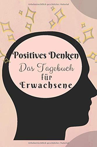 Positives Denken - Das Tagebuch für Erwachsene: Tagebuch zum selber Ausfüllen zur Förderung der positiven Denkweise und der Dankbarkeit. Die Kunst des klaren Denkens im Format 6x9