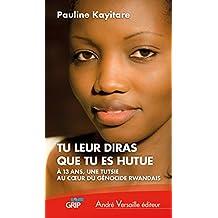 Tu leur diras que tu es hutue: À 13 ans, une Tutsie au coeur du génocide rwandais