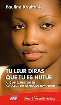 Tu leur diras que tu es hutue: À 13 ans, une Tutsie au coeur du génocide rwandais (andré versaille Edition)