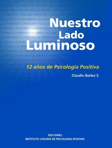 Nuestro Lado Luminoso. 12 años de Psicología Positiva por CLAUDIO IBAÑEZ S.