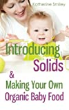 Introducing Solids & Making Your Own Organic Baby Food: A Step-by-Step Guide to Weaning Baby off Breast & Starting Solids. Delicious, Easy-to-Make, & Healthy Homemade Baby Food Recipes Included. by Katherine Smiley (2014-07-12)