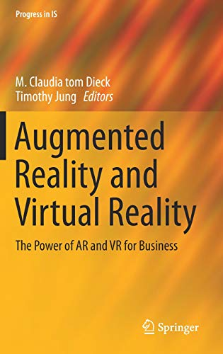 Augmented Reality and Virtual Reality: The Power of AR and VR for Business (Progress in IS)