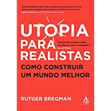 Utopia para realistas: Como construir um mundo melhor