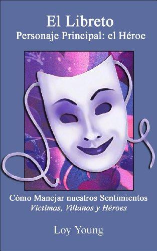 El Libreto Personaje Principal: El Héroe (The Plot, Dealing with Feelings, Victims, Villains and Heroes) por Loy Young