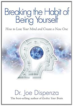 Breaking the Habit of Being Yourself: How to Lose Your Mind and Create a New One von [Dispenza, Joe]