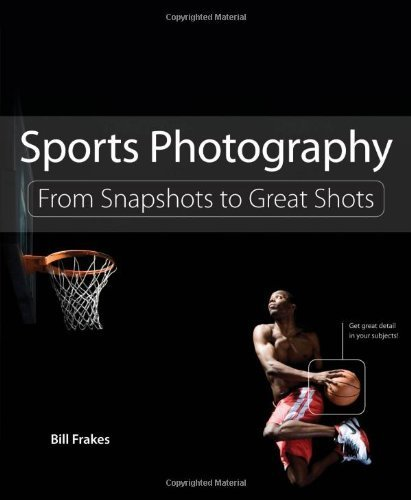 Sports Photography From Snapshots to Great Shots {{ SPORTS PHOTOGRAPHY FROM SNAPSHOTS TO GREAT SHOTS }} By Frakes, Bill ( AUTHOR) Apr-28-2013