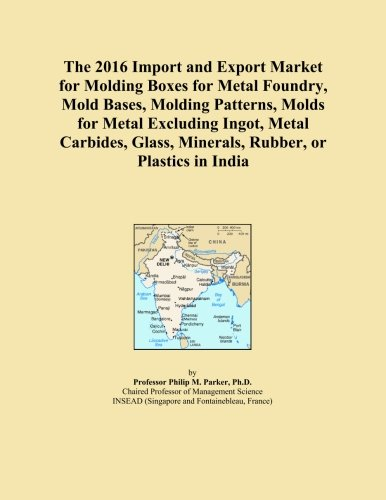 The 2016 Import and Export Market for Molding Boxes for Metal Foundry, Mold Bases, Molding Patterns, Molds for Metal Excluding Ingot, Metal Carbides, Glass, Minerals, Rubber, or Plastics in India -