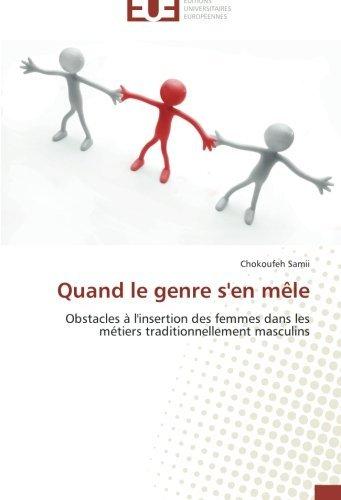 Quand le genre s'en m??le: Obstacles ?? l'insertion des femmes dans les m??tiers traditionnellement masculins by Chokoufeh Samii (2014-05-20)