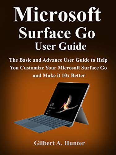 Microsoft Surface Go User Guide: The Basic and Advance User Guide to Help You Customize Your Microsoft Surface Go and Make it 10x Better (English Edition)