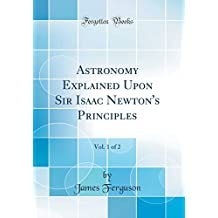 Astronomy Explained Upon Sir Isaac Newton's Principles, Vol. 1 of 2 (Classic Reprint)