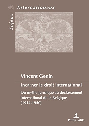 Incarner le droit international: Du mythe juridique au dclassement international de la Belgique (1914-1940)