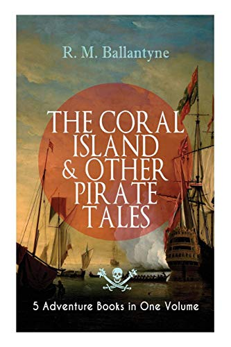 THE CORAL ISLAND & OTHER PIRATE TALES - 5 Adventure Books in One Volume: Including The Madman and the Pirate, Under the Waves, The Pirate City and Gascoyne, the Sandal-Wood Trad