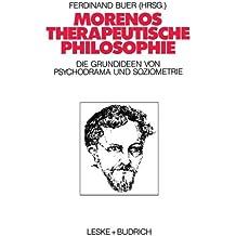 Morenos therapeutische Philosophie: Zu den Grundideen von Psychodrama und Soziometrie