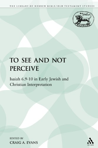 To See and Not Perceive: Isaiah 6.9-10 in Early Jewish and Christian Interpretation (Library of Hebrew Bible/Old Testament Studies)