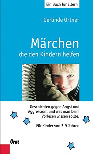 Märchen, die den Kindern helfen. Geschichten gegen Angst und Aggression, und was man beim Vorlesen wissen sollte. Für Kindewr von 3 bis 7 Jahren