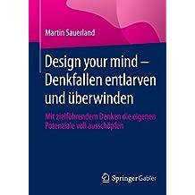 Design your mind – Denkfallen entlarven und überwinden: Mit zielführendem Denken die eigenen Potenziale voll ausschöpfen