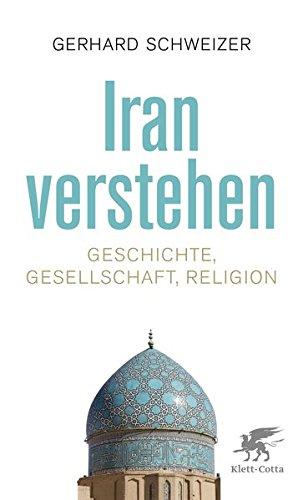Iran verstehen: Geschichte, Gesellschaft und Religion