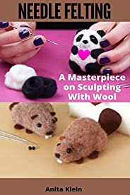 NEEDLE FELTING : A MASTERPIECE ON SCULPTING WITH WOOL (English Edition)