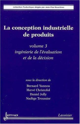 La conception industrielle de produits : Volume 3, Ingénierie de l'évaluation et de la décision