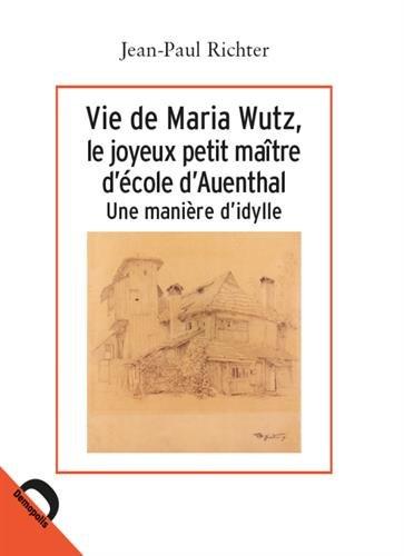 Vie de Maria Wutz, le joyeux petit maître d'école d'Auenthal : Une manière d'idylle par Jean-Paul Richter