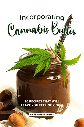 Incorporating Cannabis Butter: 30 Recipes that will leave you Feeling Good (English Edition) -