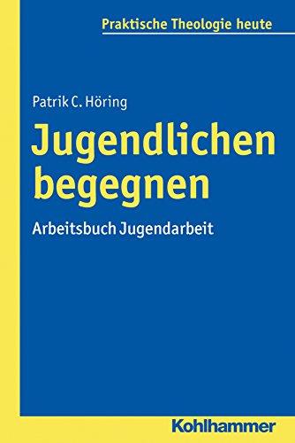 Jugendlichen begegnen: Arbeitsbuch Jugendarbeit (Praktische Theologie heute 152)