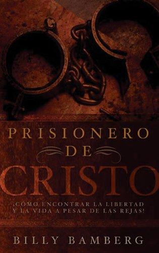 Prisionero de Cristo: C Mo Encontrar La Libertad y La Vida a Pesar de Las Rejas!
