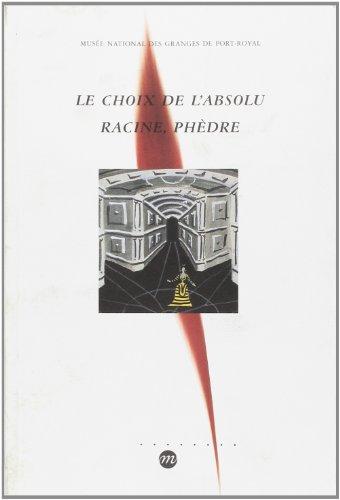 Le choix de l'absolu: Racine, Phèdre : exposition présentée au Musée national des Granges de Port-Royal du 8 avril au 31 août 1999 par Collectif