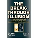 [(The Breakthrough Illusion: Corporate America's Failure to Move from Innovation to Mass Production )] [Author: Richard Florida] [Feb-1992]