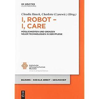 I, Robot – I, Care: Möglichkeiten und Grenzen neuer Technologien in der Pflege (Bildung – Soziale Arbeit – Gesundheit, Band 20)