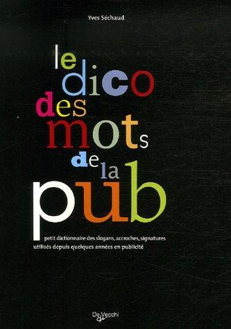 Le dico des mots de la pub : Petit dictionnaire des slogans, accroches, signatures utilisés depuis quelques années en publicité
