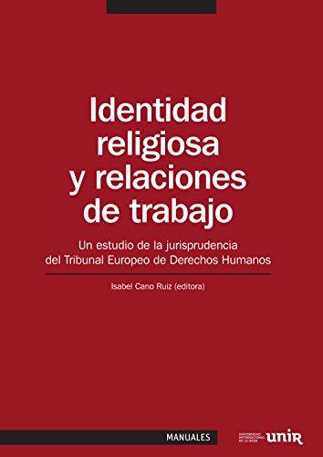 Identidad religiosa y relaciones de trabajo: Un estudio de la jurisprudencia del Tribunal Europeo de Derechos Humanos por Rosa María Almansa Pérez