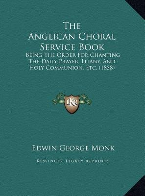 [(The Anglican Choral Service Book: Being the Order for Chanting the Daily Prayer, Litany, and Holy Communion, Etc. (1858))] [Author: Edwin George Monk] published on (September, 2010)