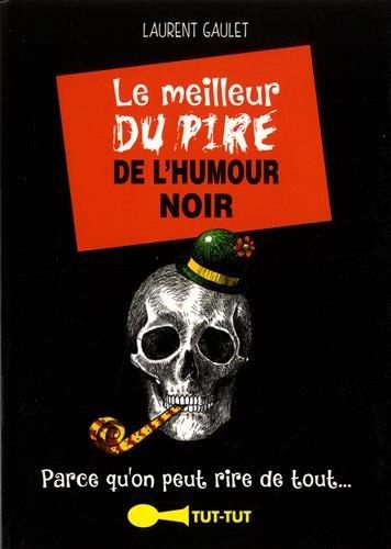 Le meilleur du pire de l'humour noir: Parce qu'on peut rire de tout. par Laurent Gaulet