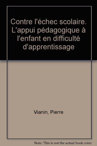 Contre l'échec scolaire. L'appui pédagogique à l'enfant en difficulté d'apprentissage par Pierre Vianin