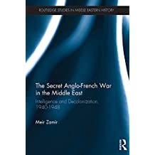 The Secret Anglo-French War in the Middle East: Intelligence and Decolonization, 1940-1948 (Routledge Studies in Middle Eastern History Book 17) (English Edition)