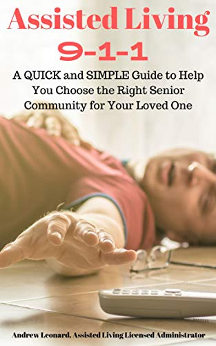 Assisted Living 911: A Quick And Simple Guide To Help You Choose The Right Senior Community For Your Loved One (English Edition)