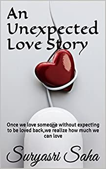 An Unexpected Love Story: Once we love someone without expecting to be loved back,we realize how much we can love by [Saha, Suryasri]