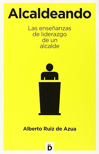 Alcaldeando. Las Enseñanzas De Liderazgo De Un Alcalde (Crecimiento personal)