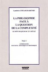 La philosophie face à la question de la complexité : Tome 1, Complexités intuitive, archaïque et historique